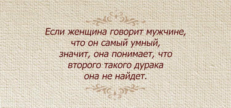 Если женщина говорит мужчине, что он самый умный, значит, она понимает, что второго такого дурака она не найдет.